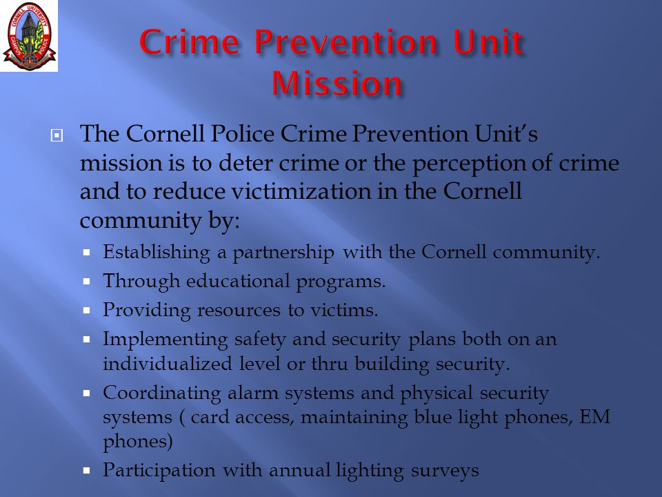  The Cornell Police Crime Prevention Unit's mission is to deter crime or the perception of crime and to reduce victimization in the Cornell community