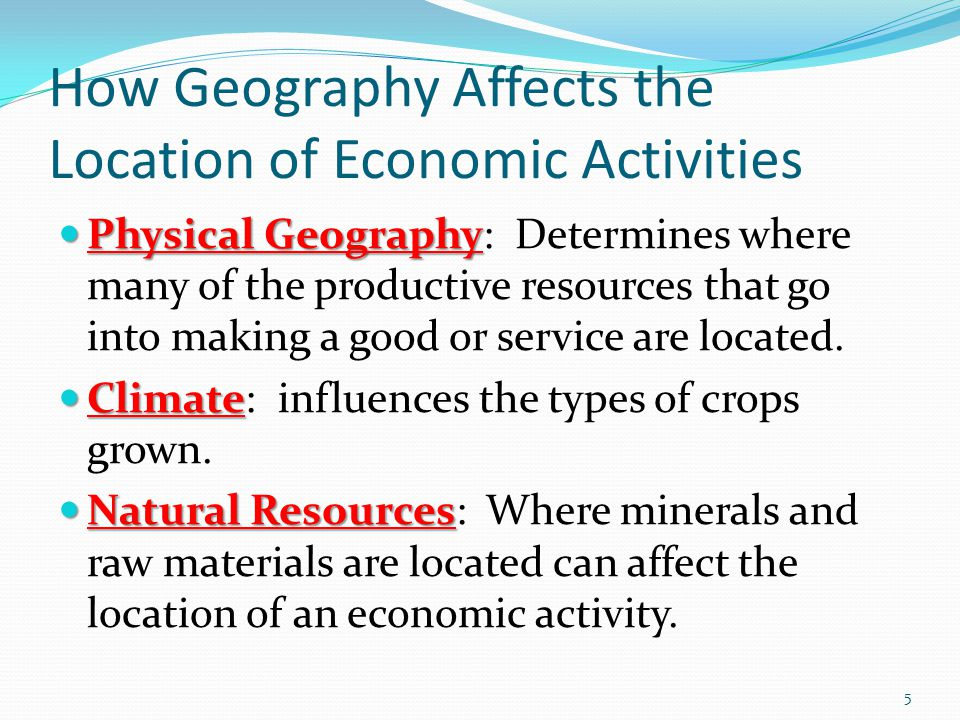 How Geography Affects the Location of Economic Activities Physical Geography Physical Geography: Determines where many of the productive resources that go into making a good or service are located.