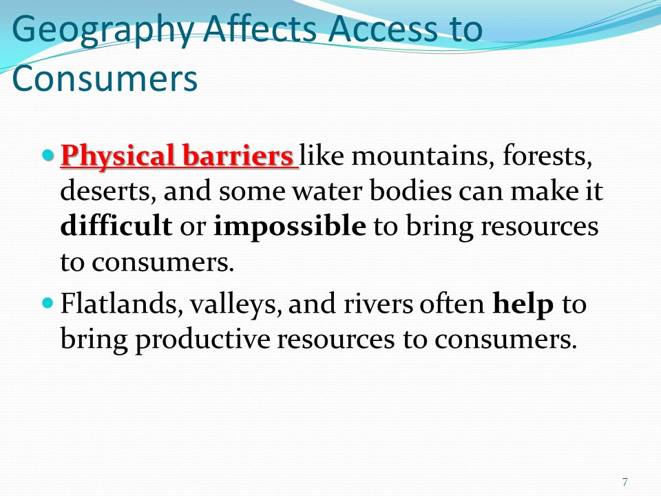 Geography Affects Access to Consumers Physical barriers Physical barriers like mountains, forests, deserts, and some water bodies can make it difficult or impossible to bring resources to consumers.