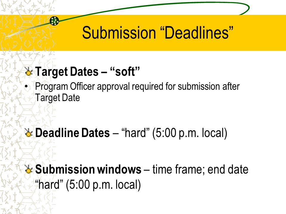"""Submission """"Deadlines"""" Target Dates – """"soft"""" Program Officer approval required for submission after Target Date Deadline Dates – """"hard"""" (5:00 p.m. loc"""