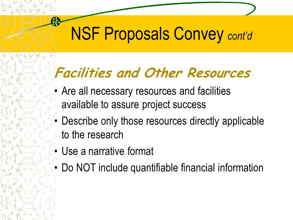 NSF Proposals Convey cont'd Facilities and Other Resources Are all necessary resources and facilities available to assure project success Describe only those resources directly applicable to the research Use a narrative format Do NOT include quantifiable financial information