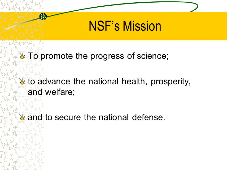 NSF's Mission To promote the progress of science; to advance the national health, prosperity, and welfare; and to secure the national defense.