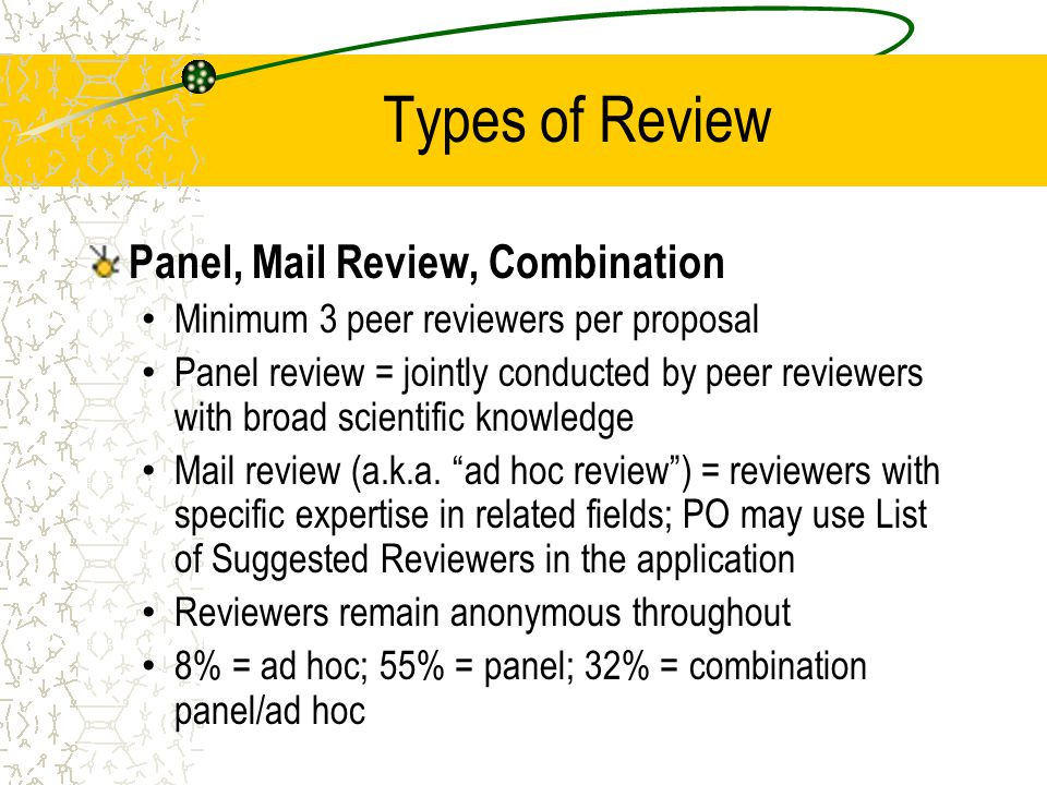 Types of Review Panel, Mail Review, Combination Minimum 3 peer reviewers per proposal Panel review = jointly conducted by peer reviewers with broad scientific knowledge Mail review (a.k.a.