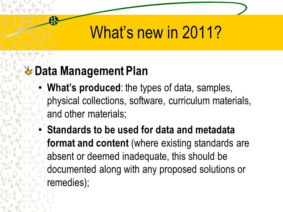 What's new in 2011? Data Management Plan What's produced : the types of data, samples, physical collections, software, curriculum materials, and other