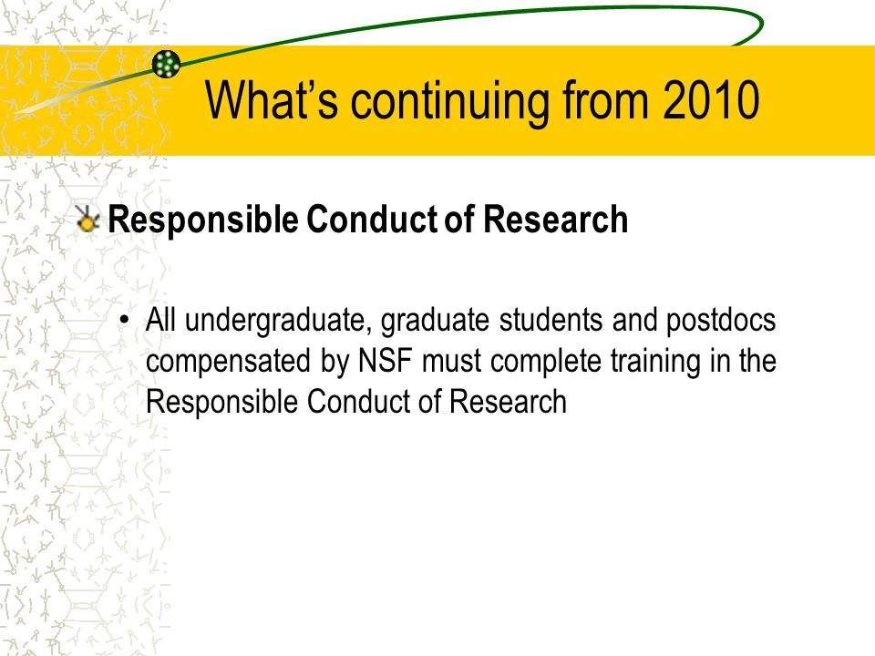 What's continuing from 2010 Responsible Conduct of Research All undergraduate, graduate students and postdocs compensated by NSF must complete training in the Responsible Conduct of Research