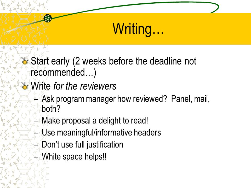 Writing… Start early (2 weeks before the deadline not recommended…) Write for the reviewers –Ask program manager how reviewed.