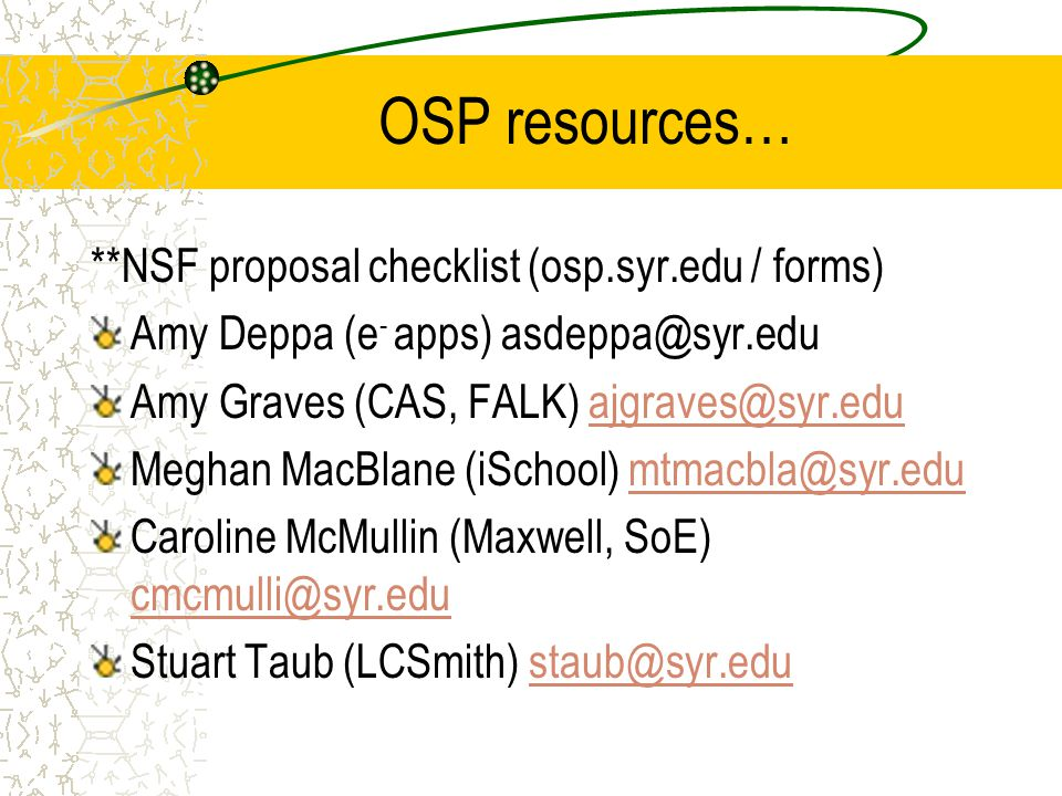 OSP resources… **NSF proposal checklist (osp.syr.edu / forms) Amy Deppa (e - apps) asdeppa@syr.edu Amy Graves (CAS, FALK) ajgraves@syr.eduajgraves@syr.edu Meghan MacBlane (iSchool) mtmacbla@syr.edumtmacbla@syr.edu Caroline McMullin (Maxwell, SoE) cmcmulli@syr.edu cmcmulli@syr.edu Stuart Taub (LCSmith) staub@syr.edustaub@syr.edu