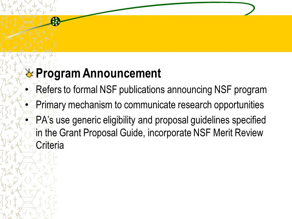 Program Announcement Refers to formal NSF publications announcing NSF program Primary mechanism to communicate research opportunities PA's use generic eligibility and proposal guidelines specified in the Grant Proposal Guide, incorporate NSF Merit Review Criteria