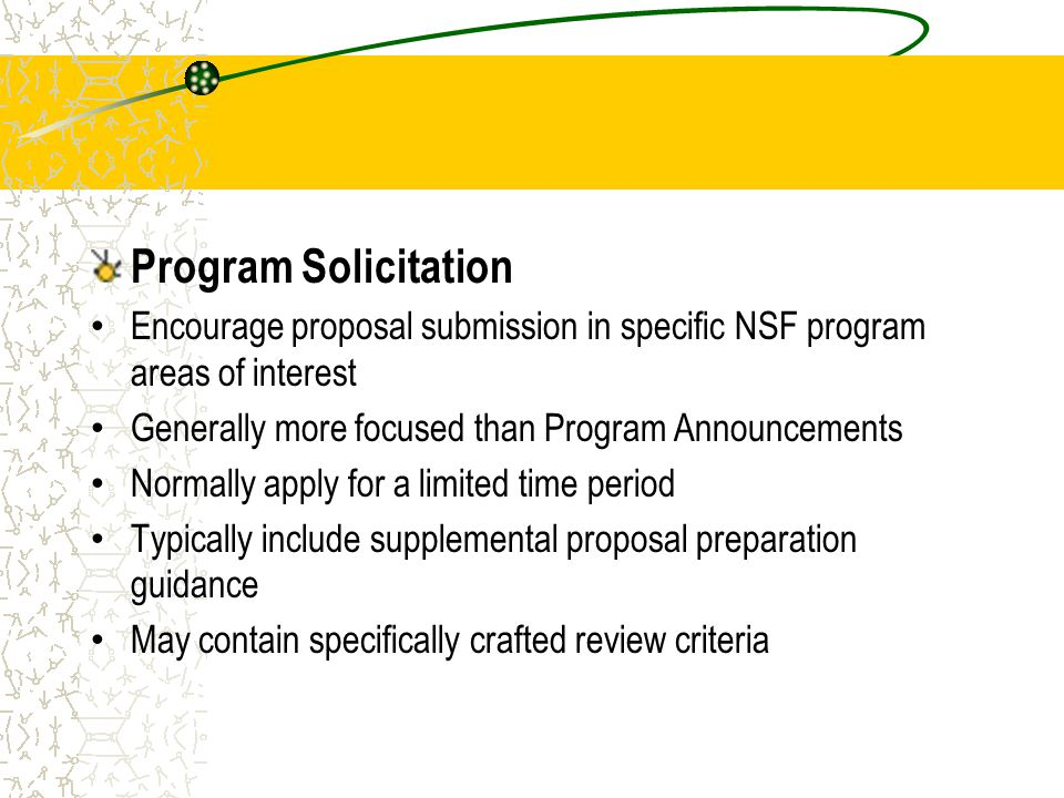 Program Solicitation Encourage proposal submission in specific NSF program areas of interest Generally more focused than Program Announcements Normall