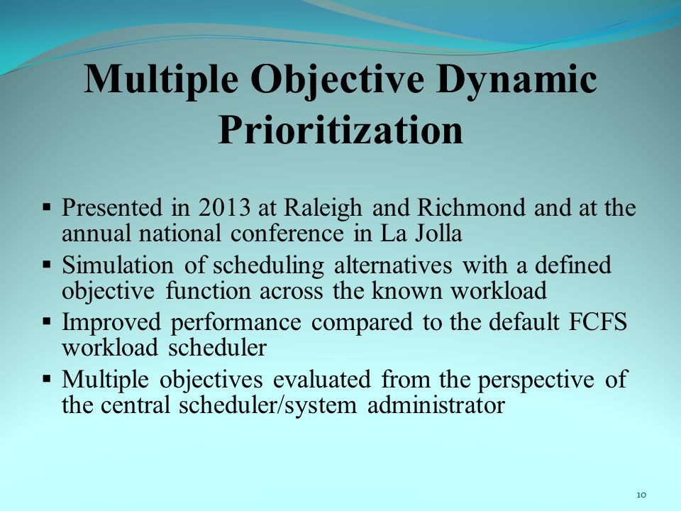 Multiple Objective Dynamic Prioritization  Presented in 2013 at Raleigh and Richmond and at the annual national conference in La Jolla  Simulation of scheduling alternatives with a defined objective function across the known workload  Improved performance compared to the default FCFS workload scheduler  Multiple objectives evaluated from the perspective of the central scheduler/system administrator 10