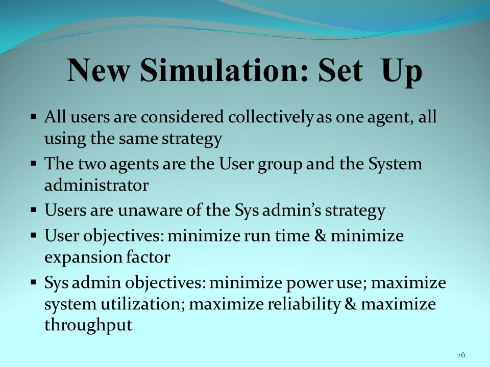 New Simulation: Set Up  All users are considered collectively as one agent, all using the same strategy  The two agents are the User group and the System administrator  Users are unaware of the Sys admin's strategy  User objectives: minimize run time & minimize expansion factor  Sys admin objectives: minimize power use; maximize system utilization; maximize reliability & maximize throughput 26