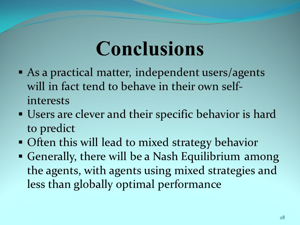 Conclusions  As a practical matter, independent users/agents will in fact tend to behave in their own self- interests  Users are clever and their specific behavior is hard to predict  Often this will lead to mixed strategy behavior  Generally, there will be a Nash Equilibrium among the agents, with agents using mixed strategies and less than globally optimal performance 28