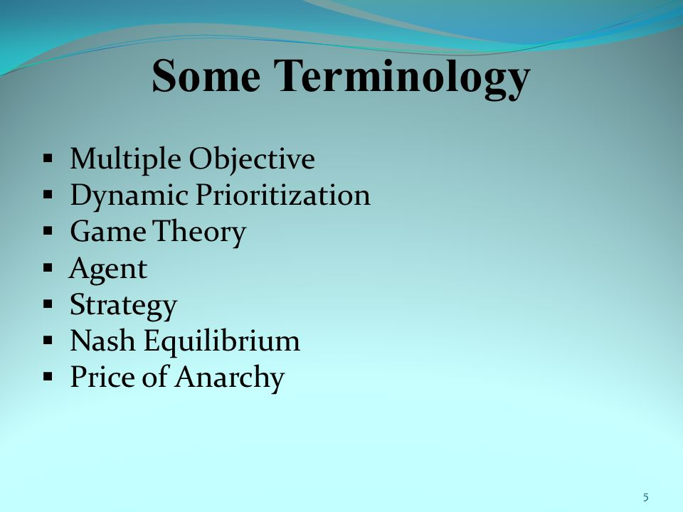Some Terminology  Multiple Objective  Dynamic Prioritization  Game Theory  Agent  Strategy  Nash Equilibrium  Price of Anarchy 5