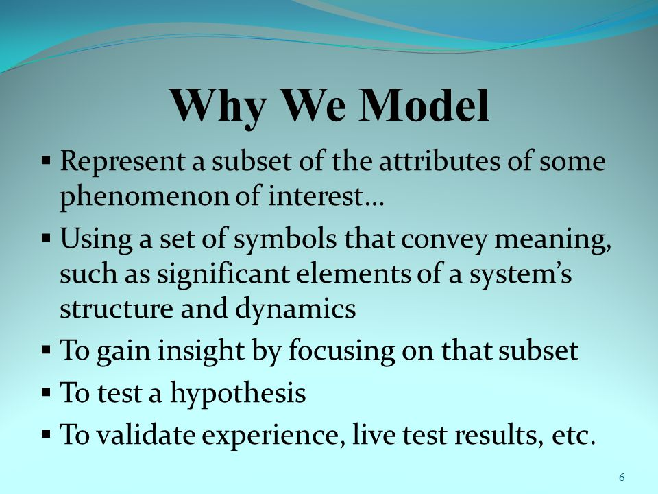 Why We Model  Represent a subset of the attributes of some phenomenon of interest…  Using a set of symbols that convey meaning, such as significant elements of a system's structure and dynamics  To gain insight by focusing on that subset  To test a hypothesis  To validate experience, live test results, etc.