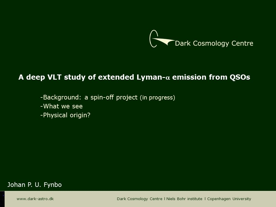 www.dark-astro.dk Dark Cosmology Centre l Niels Bohr institute l Copenhagen University A deep VLT study of extended Lyman- emission from QSOs Johan P.