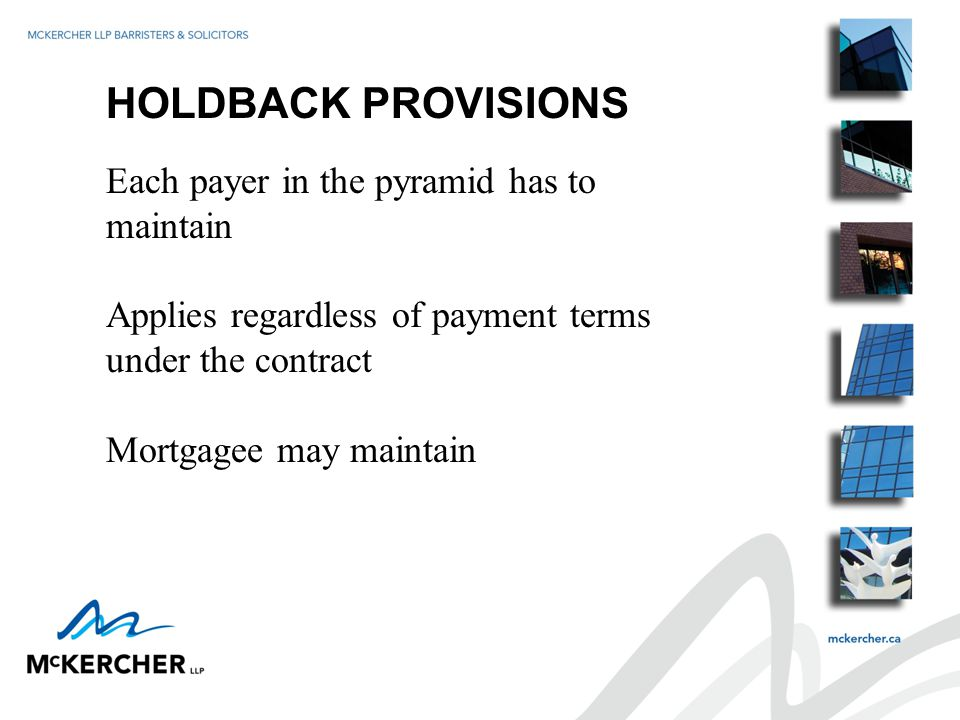 HOLDBACK PROVISIONS Each payer in the pyramid has to maintain Applies regardless of payment terms under the contract Mortgagee may maintain
