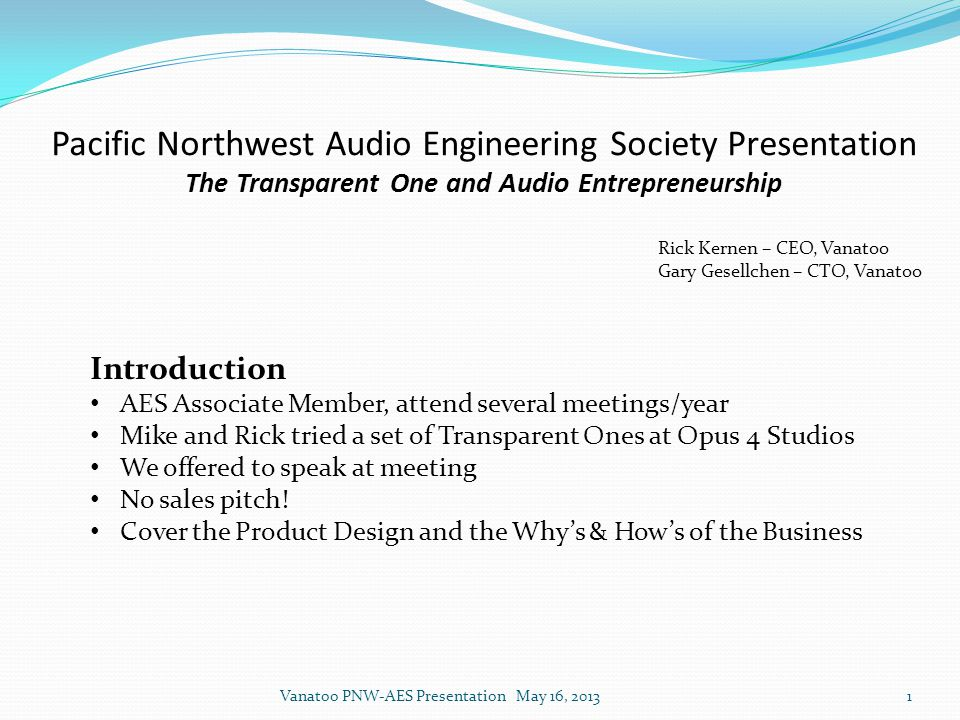 Pacific Northwest Audio Engineering Society Presentation The Transparent One and Audio Entrepreneurship Rick Kernen – CEO, Vanatoo Gary Gesellchen – CTO, Vanatoo Introduction AES Associate Member, attend several meetings/year Mike and Rick tried a set of Transparent Ones at Opus 4 Studios We offered to speak at meeting No sales pitch.