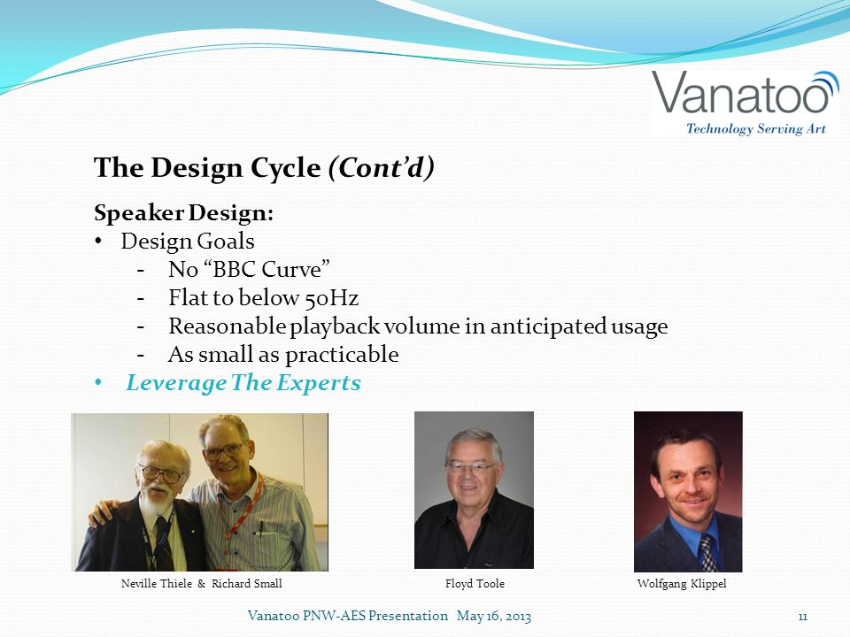 The Design Cycle (Cont'd) Speaker Design: Design Goals ‐No BBC Curve ‐Flat to below 50Hz ‐Reasonable playback volume in anticipated usage ‐As small as practicable Leverage The Experts Neville Thiele & Richard SmallFloyd Toole Wolfgang Klippel Vanatoo PNW-AES Presentation May 16, 201311