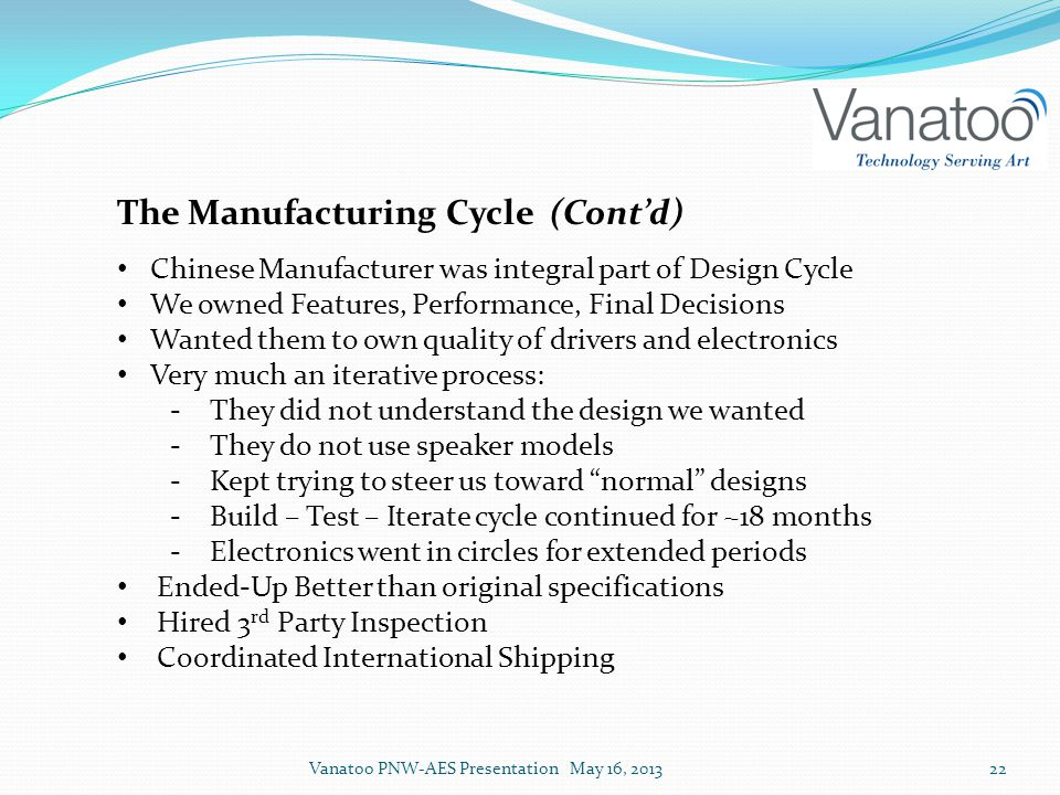 The Manufacturing Cycle (Cont'd) Chinese Manufacturer was integral part of Design Cycle We owned Features, Performance, Final Decisions Wanted them to own quality of drivers and electronics Very much an iterative process: ‐They did not understand the design we wanted ‐They do not use speaker models ‐Kept trying to steer us toward normal designs ‐Build – Test – Iterate cycle continued for ~18 months ‐Electronics went in circles for extended periods Ended-Up Better than original specifications Hired 3 rd Party Inspection Coordinated International Shipping Vanatoo PNW-AES Presentation May 16, 201322