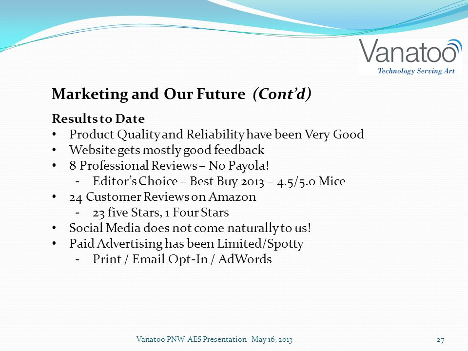 Marketing and Our Future (Cont'd) Results to Date Product Quality and Reliability have been Very Good Website gets mostly good feedback 8 Professional Reviews – No Payola.