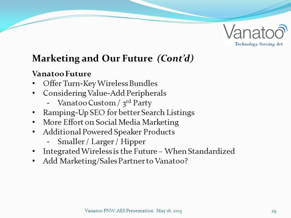 Marketing and Our Future (Cont'd) Vanatoo Future Offer Turn-Key Wireless Bundles Considering Value-Add Peripherals ‐Vanatoo Custom / 3 rd Party Ramping-Up SEO for better Search Listings More Effort on Social Media Marketing Additional Powered Speaker Products ‐Smaller / Larger / Hipper Integrated Wireless is the Future – When Standardized Add Marketing/Sales Partner to Vanatoo.