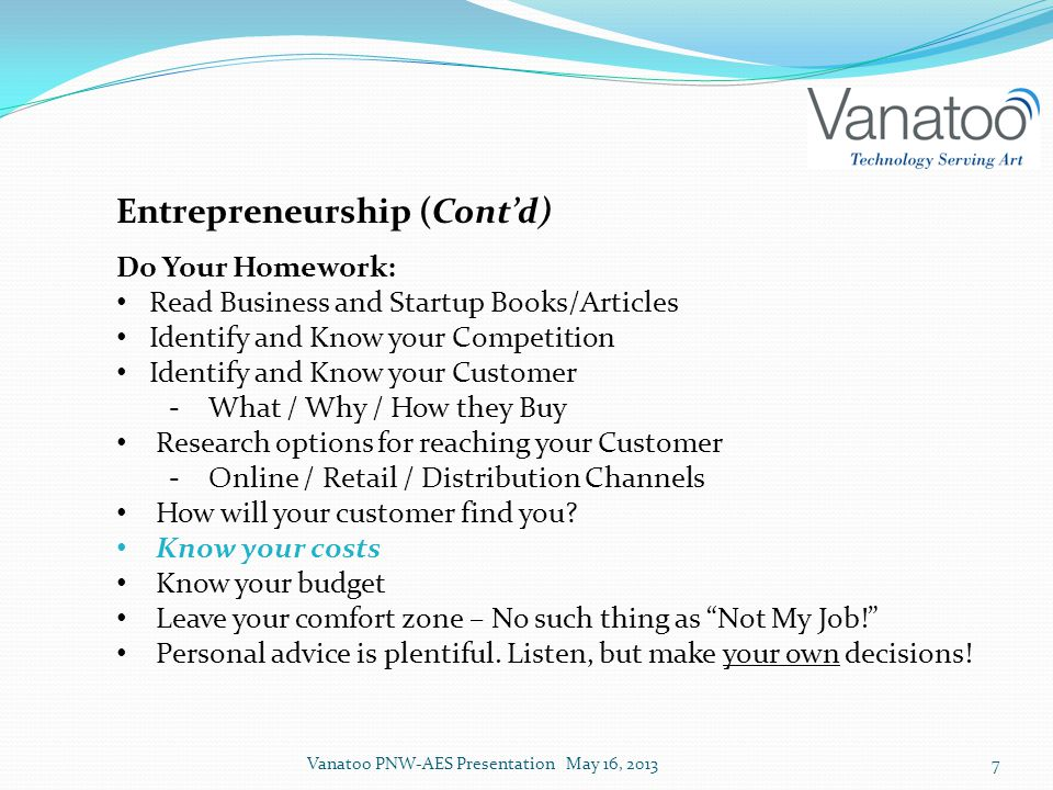 Entrepreneurship (Cont'd) Do Your Homework: Read Business and Startup Books/Articles Identify and Know your Competition Identify and Know your Customer ‐What / Why / How they Buy Research options for reaching your Customer ‐Online / Retail / Distribution Channels How will your customer find you.