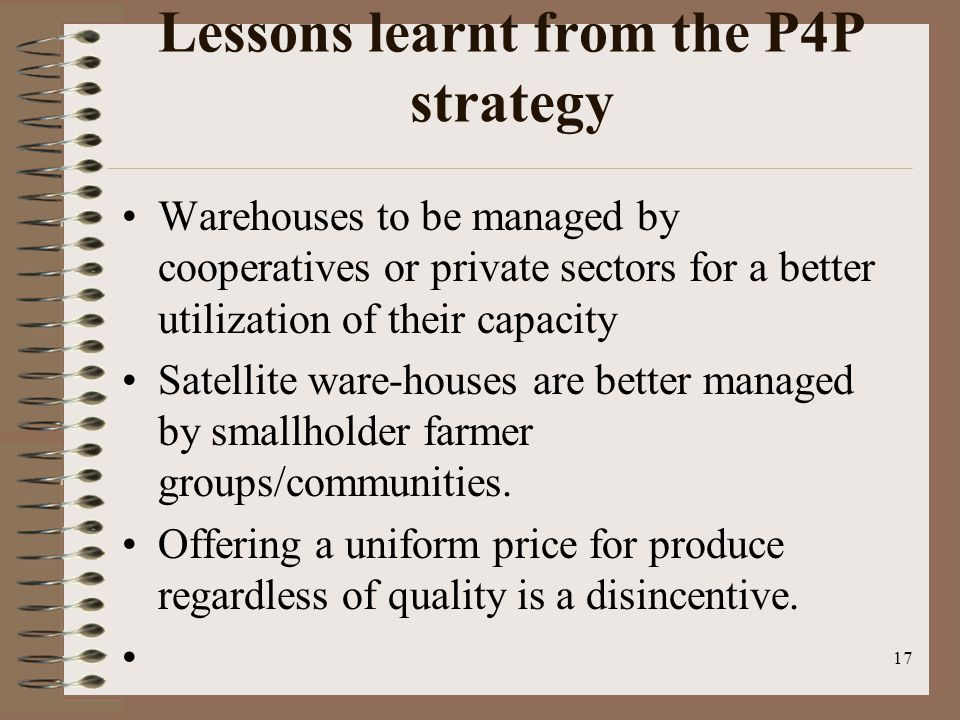 Lessons learnt from the P4P strategy Warehouses to be managed by cooperatives or private sectors for a better utilization of their capacity Satellite ware-houses are better managed by smallholder farmer groups/communities.