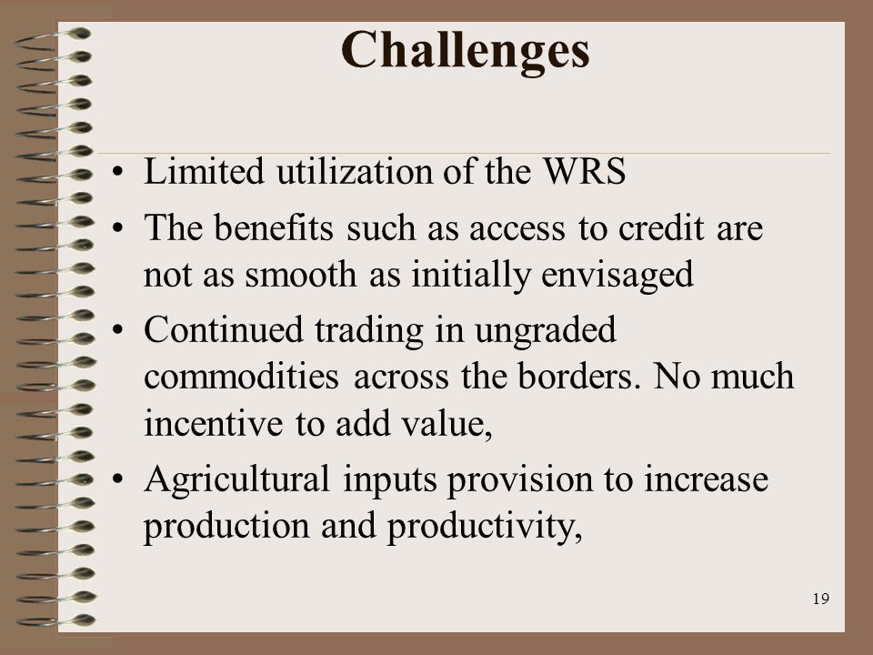 Challenges Limited utilization of the WRS The benefits such as access to credit are not as smooth as initially envisaged Continued trading in ungraded commodities across the borders.