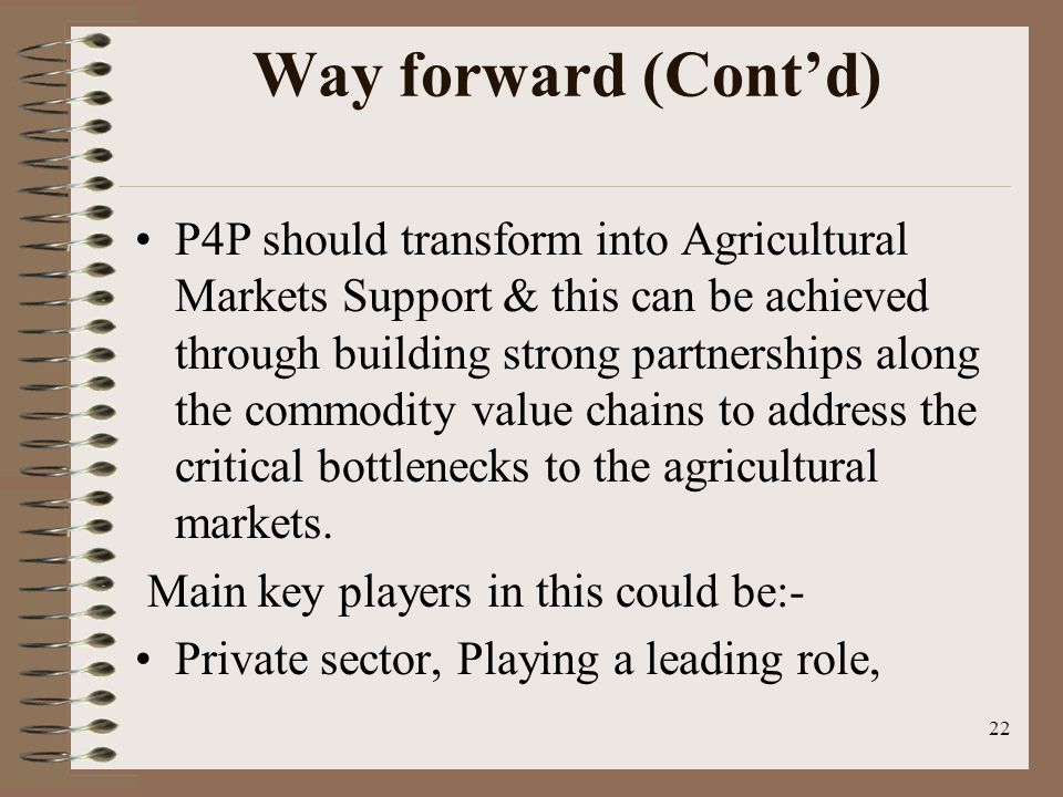 Way forward (Cont'd) P4P should transform into Agricultural Markets Support & this can be achieved through building strong partnerships along the commodity value chains to address the critical bottlenecks to the agricultural markets.