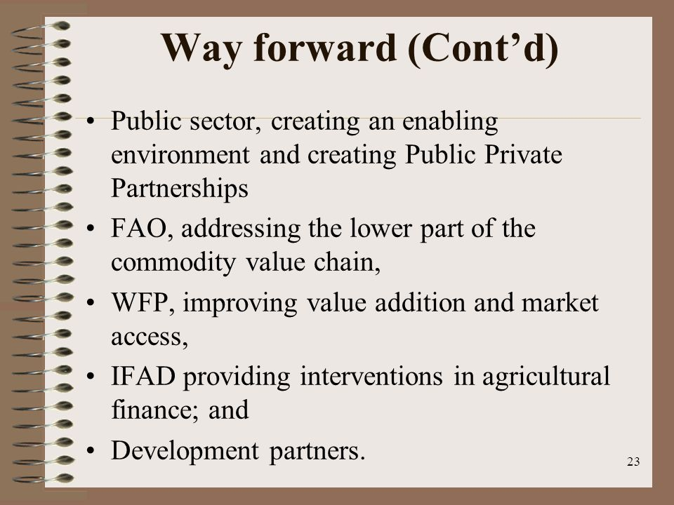 Way forward (Cont'd) Public sector, creating an enabling environment and creating Public Private Partnerships FAO, addressing the lower part of the commodity value chain, WFP, improving value addition and market access, IFAD providing interventions in agricultural finance; and Development partners.