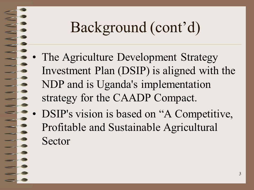 Background (cont'd) The Agriculture Development Strategy Investment Plan (DSIP) is aligned with the NDP and is Uganda s implementation strategy for the CAADP Compact.