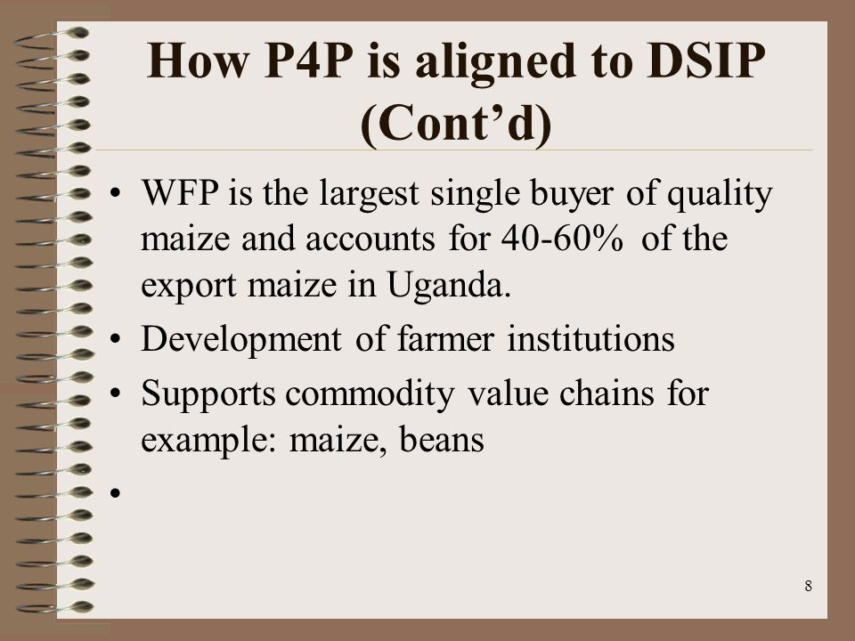How P4P is aligned to DSIP (Cont'd) WFP is the largest single buyer of quality maize and accounts for 40-60% of the export maize in Uganda.