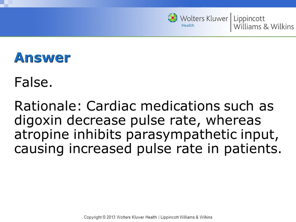 Copyright © 2013 Wolters Kluwer Health | Lippincott Williams & Wilkins Answer False. Rationale: Cardiac medications such as digoxin decrease pulse rat