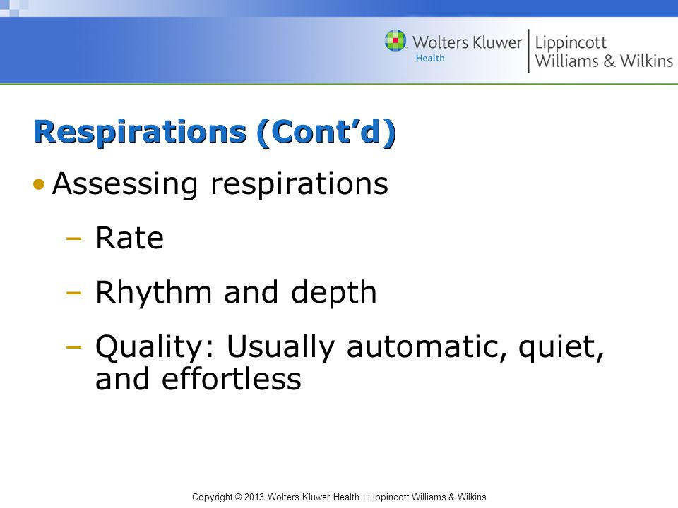 Copyright © 2013 Wolters Kluwer Health | Lippincott Williams & Wilkins Respirations (Cont'd) Assessing respirations –Rate –Rhythm and depth –Quality: Usually automatic, quiet, and effortless