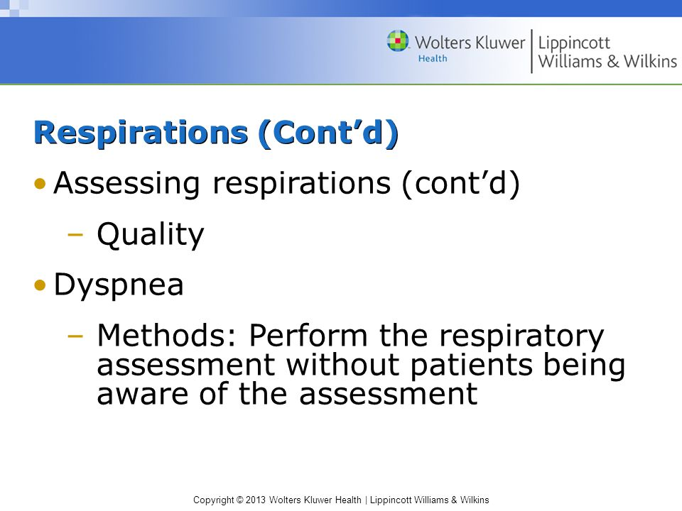 Copyright © 2013 Wolters Kluwer Health | Lippincott Williams & Wilkins Respirations (Cont'd) Assessing respirations (cont'd) –Quality Dyspnea –Methods: Perform the respiratory assessment without patients being aware of the assessment