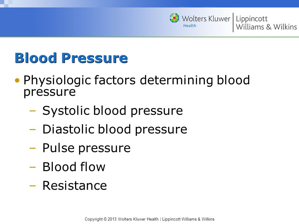 Copyright © 2013 Wolters Kluwer Health | Lippincott Williams & Wilkins Blood Pressure Physiologic factors determining blood pressure –Systolic blood p
