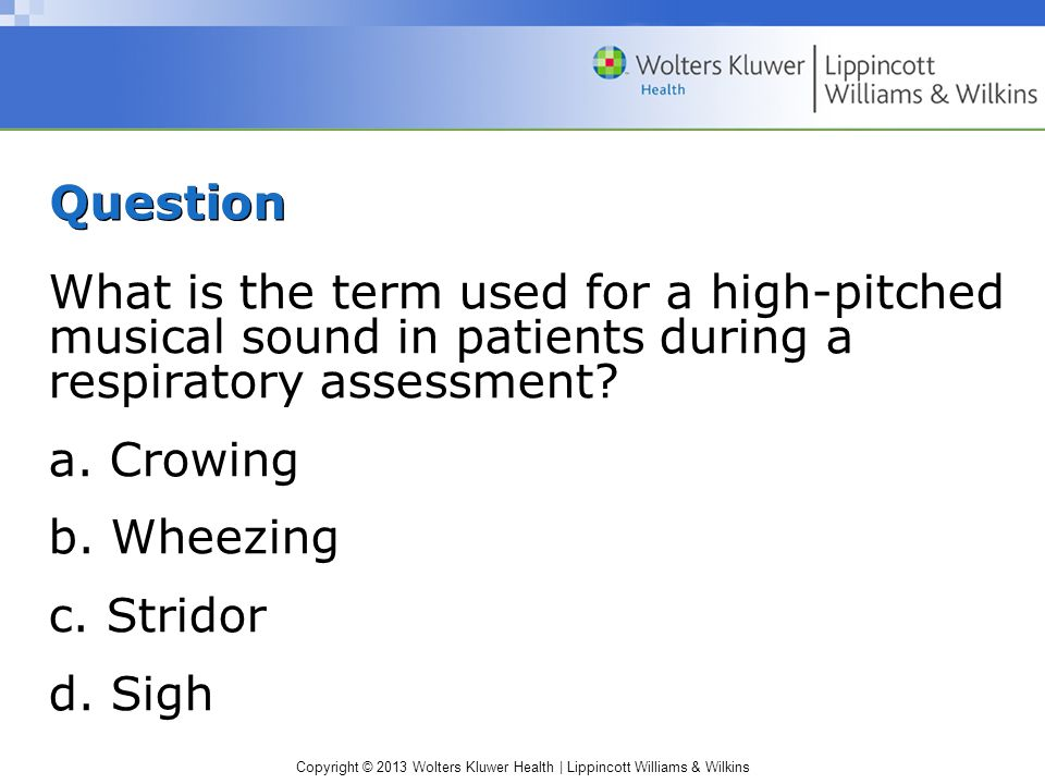 Copyright © 2013 Wolters Kluwer Health | Lippincott Williams & Wilkins Question What is the term used for a high-pitched musical sound in patients dur