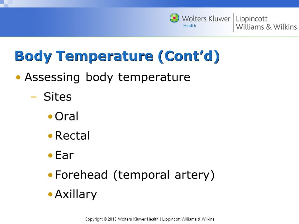Copyright © 2013 Wolters Kluwer Health | Lippincott Williams & Wilkins Body Temperature (Cont'd) Assessing body temperature –Sites Oral Rectal Ear For