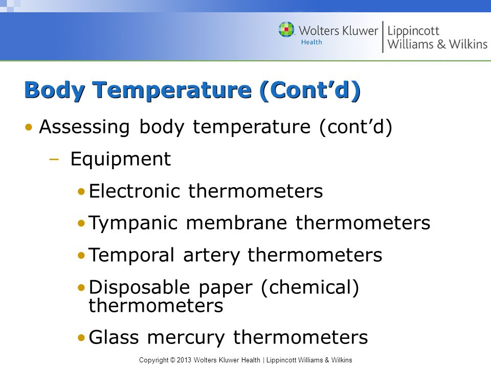 Copyright © 2013 Wolters Kluwer Health | Lippincott Williams & Wilkins Body Temperature (Cont'd) Assessing body temperature (cont'd) –Equipment Electronic thermometers Tympanic membrane thermometers Temporal artery thermometers Disposable paper (chemical) thermometers Glass mercury thermometers