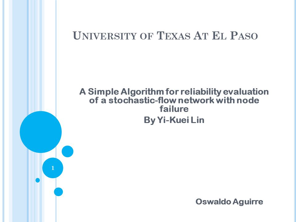 U NIVERSITY OF T EXAS A T E L P ASO A Simple Algorithm for reliability evaluation of a stochastic-flow network with node failure By Yi-Kuei Lin 1 Oswaldo Aguirre