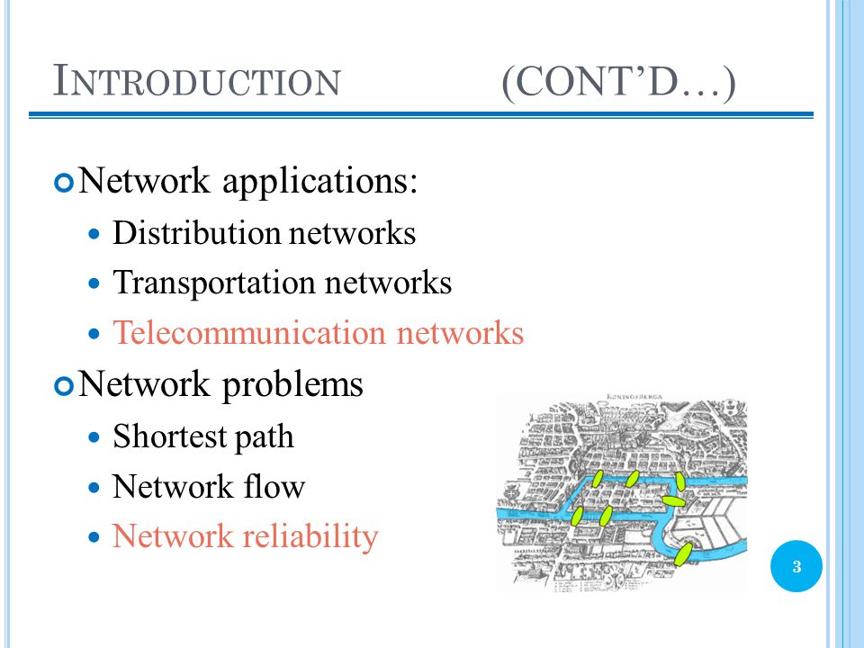 I NTRODUCTION (CONT'D…) Network applications: Distribution networks Transportation networks Telecommunication networks Network problems Shortest path Network flow Network reliability 3