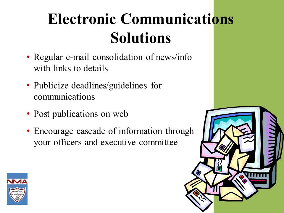 Regular e-mail consolidation of news/info with links to details Publicize deadlines/guidelines for communications Post publications on web Encourage cascade of information through your officers and executive committee Electronic Communications Solutions