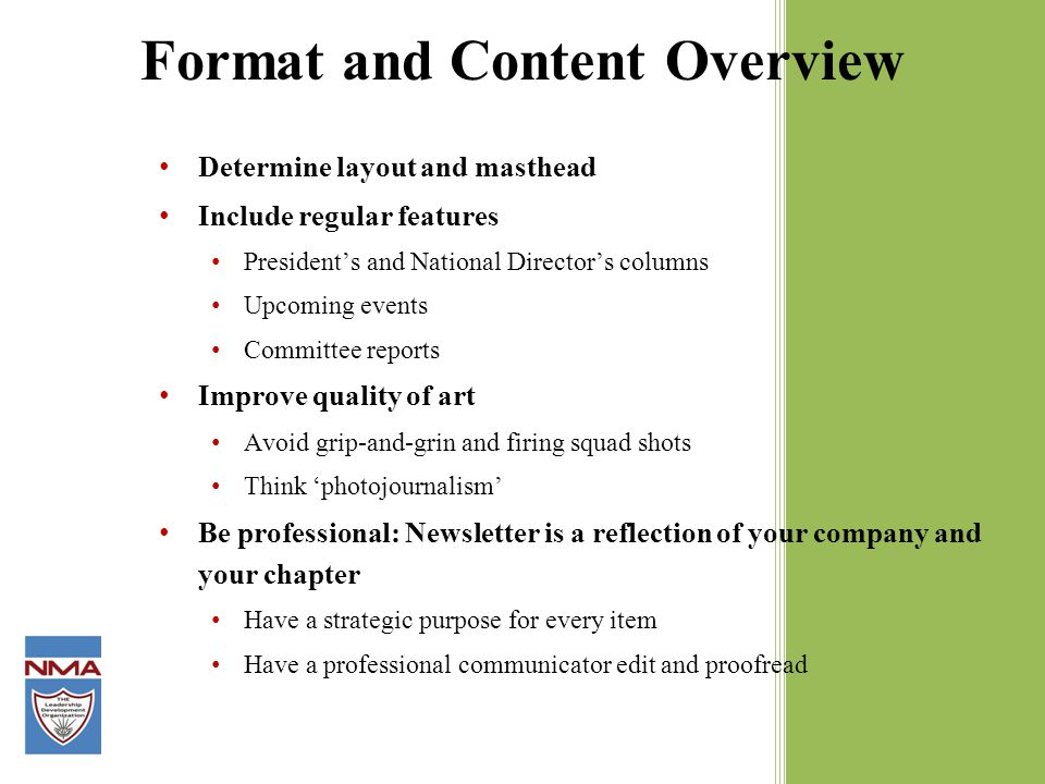 Format and Content Overview Determine layout and masthead Include regular features President's and National Director's columns Upcoming events Committee reports Improve quality of art Avoid grip-and-grin and firing squad shots Think 'photojournalism' Be professional: Newsletter is a reflection of your company and your chapter Have a strategic purpose for every item Have a professional communicator edit and proofread