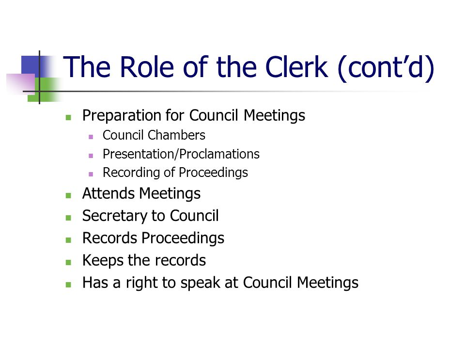 The Role of the Clerk (cont'd) Review, research & report Has no vote Carry out directions & policies of Council Follow the intent of Council's directions & decisions Treat all Councillors as equal Recommend policies, programs & budgets Provide timely, useful, sound & unbiased advice to Council
