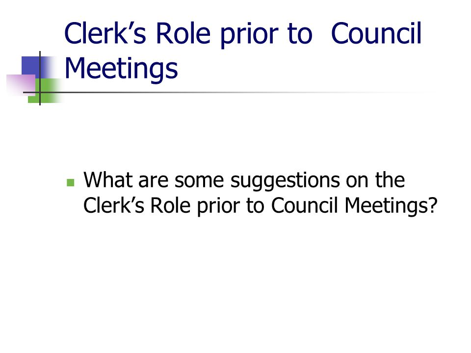 Clerk's Role prior to Council Meetings (cont'd) Prepares Agendas Prepares Reports & Recommendations on Issues Reviews all Items on Agenda Distributes Council Agendas Researches Issues on Agenda Reviews Rules of Procedure Anticipates Potential Questions Anticipates Conflict of Interest Situations Briefs Mayor on any potential issues