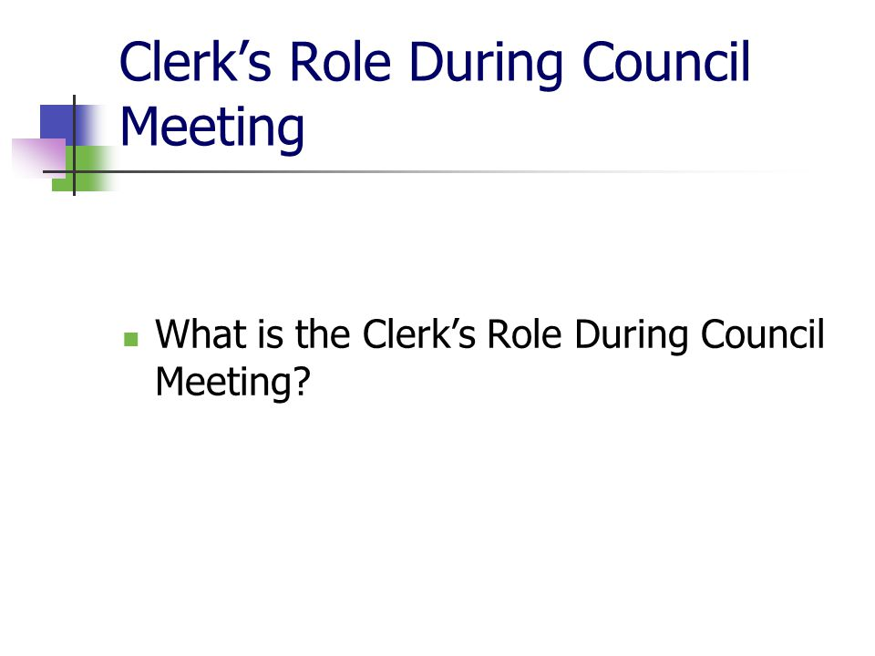 Clerk's Role During Council Meeting (cont'd) Records attendance Records presentations Records Mover and Seconder Records who voted for or against motions Records who leaves Council and the time they leave and return Provides advice on Rules of Procedure, if requested.
