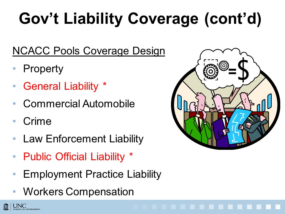 NCACC Pools Coverage Design Property General Liability * Commercial Automobile Crime Law Enforcement Liability Public Official Liability * Employment Practice Liability Workers Compensation Gov't Liability Coverage (cont'd)