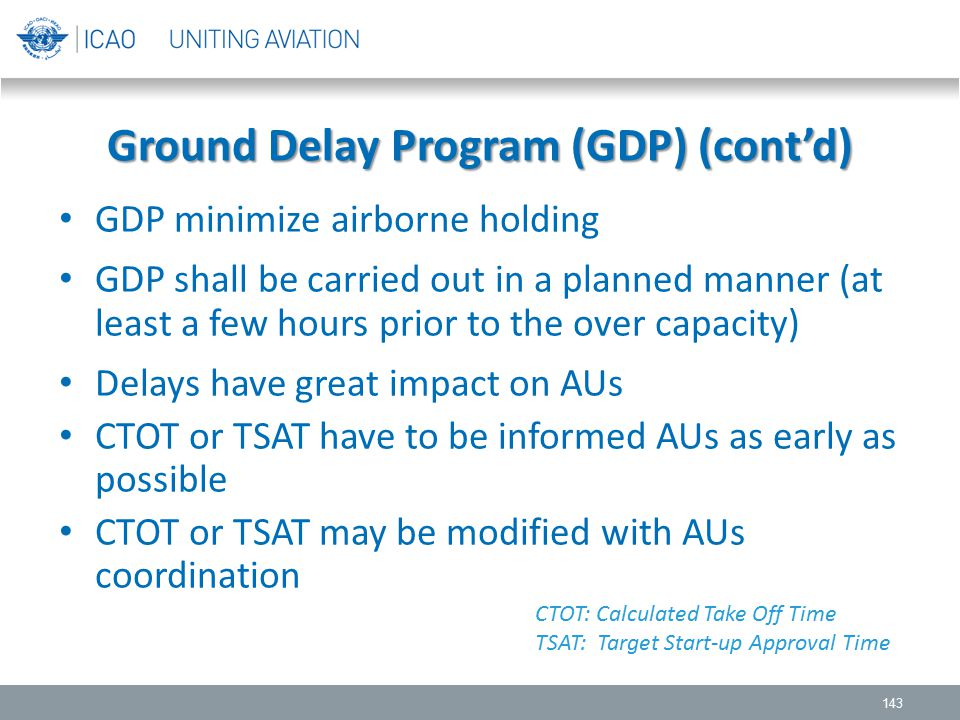 Ground Delay Program (GDP) (cont'd) GDP minimize airborne holding GDP shall be carried out in a planned manner (at least a few hours prior to the over