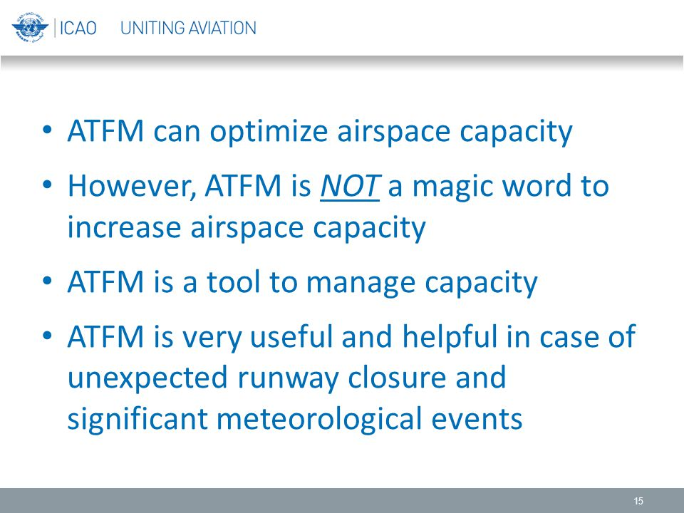 15 ATFM can optimize airspace capacity However, ATFM is NOT a magic word to increase airspace capacity ATFM is a tool to manage capacity ATFM is very