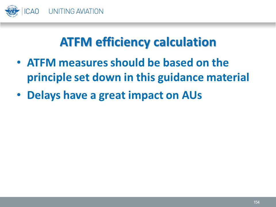 ATFM efficiency calculation ATFM measures should be based on the principle set down in this guidance material Delays have a great impact on AUs 154